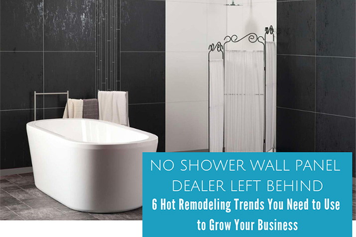 No Shower Wall Panel Dealer Left Behind – 6 Hot Remodeling Trends You Need to Use to Grow Your Business